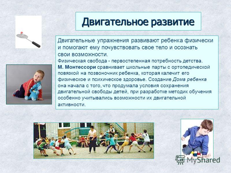 Двигательное развитие Двигательные упражнения развивают ребенка физически и помогают ему почувствовать свое тело и осознать свои возможности. Физическая свобода - первостепенная потребность детства. М. Монтессори сравнивает школьные парты с ортопедич