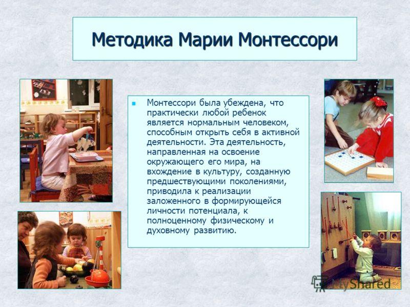 Методика Марии Монтессори Монтессори была убеждена, что практически любой ребенок является нормальным человеком, способным открыть себя в активной деятельности. Эта деятельность, направленная на освоение окружающего его мира, на вхождение в культуру,