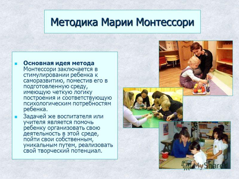 Методика Марии Монтессори Основная идея метода Монтессори заключается в стимулировании ребенка к саморазвитию, поместив его в подготовленную среду, имеющую четкую логику построения и соответствующую психологическим потребностям ребенка. Задачей же во