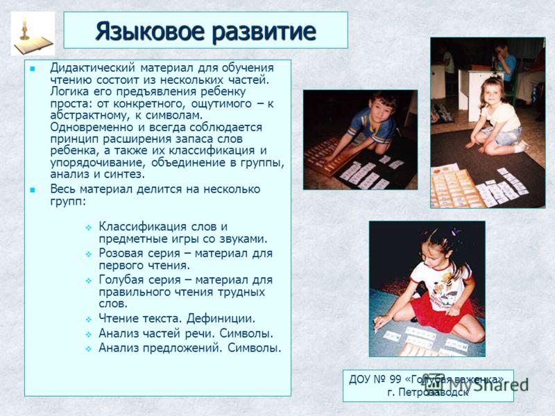 Языковое развитие Дидактический материал для обучения чтению состоит из нескольких частей. Логика его предъявления ребенку проста: от конкретного, ощутимого – к абстрактному, к символам. Одновременно и всегда соблюдается принцип расширения запаса сло