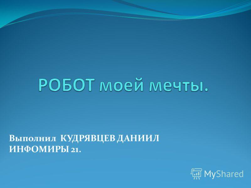 Выполнил КУДРЯВЦЕВ ДАНИИЛ ИНФОМИРЫ 21.