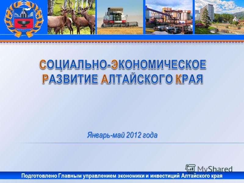 Январь-май 2012 года Подготовлено Главным управлением экономики и инвестиций Алтайского края