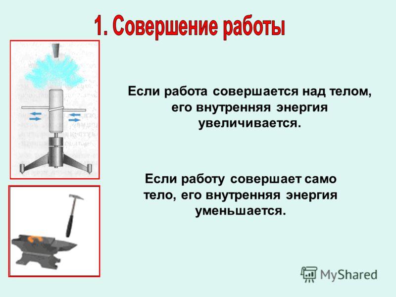 Если работа совершается над телом, его внутренняя энергия увеличивается. Если работу совершает само тело, его внутренняя энергия уменьшается.