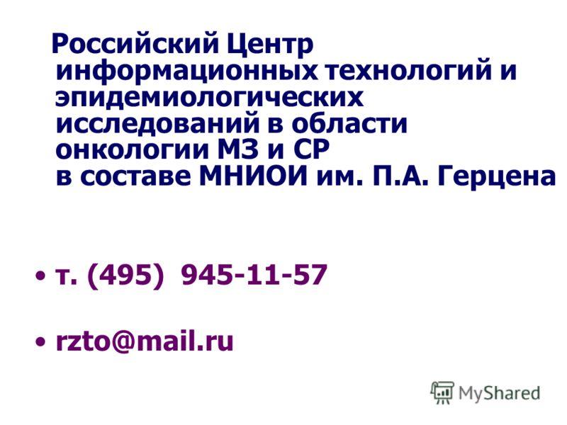 Российский Центр информационных технологий и эпидемиологических исследований в области онкологии МЗ и СР в составе МНИОИ им. П.А. Герцена т. (495) 945-11-57 rzto@mail.ru