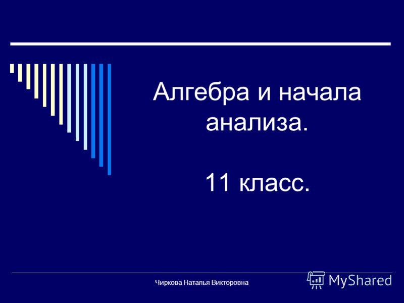 Чиркова Наталья Викторовна1 Алгебра и начала анализа. 11 класс.