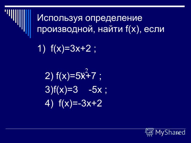 10 Используя определение производной, найти f(х), если 1) f(х)=3х+2 ; 2) f(х)=5х+7 ; 3)f(х)=3 -5х ; 4) f(х)=-3х+2