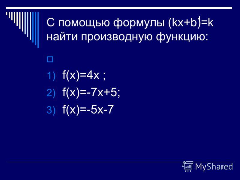 11 С помощью формулы (kх+b)=k найти производную функцию: 1) f(х)=4х ; 2) f(х)=-7х+5; 3) f(х)=-5х-7