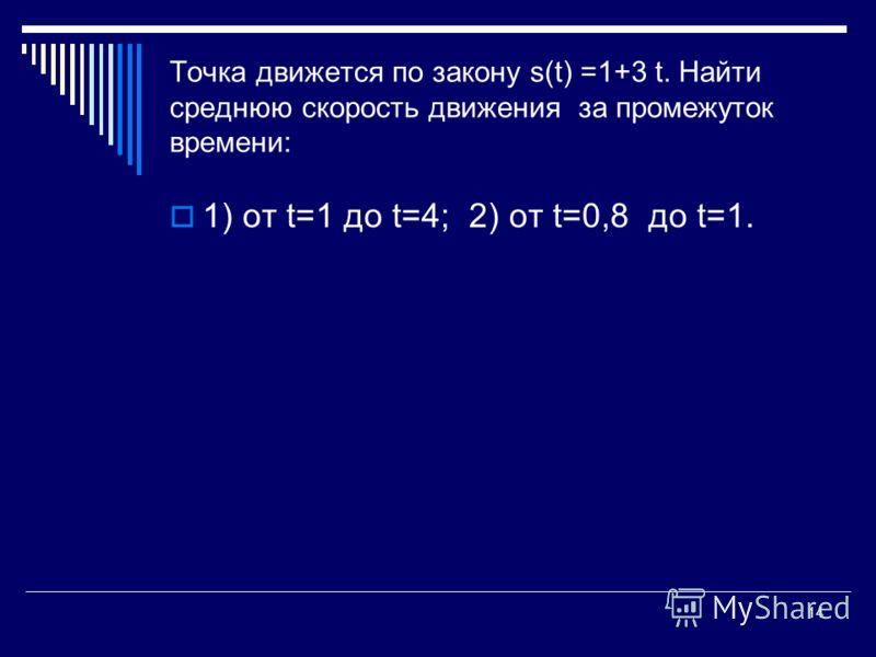 14 Точка движется по закону s(t) =1+3 t. Найти среднюю скорость движения за промежуток времени: 1) от t=1 до t=4; 2) от t=0,8 до t=1.