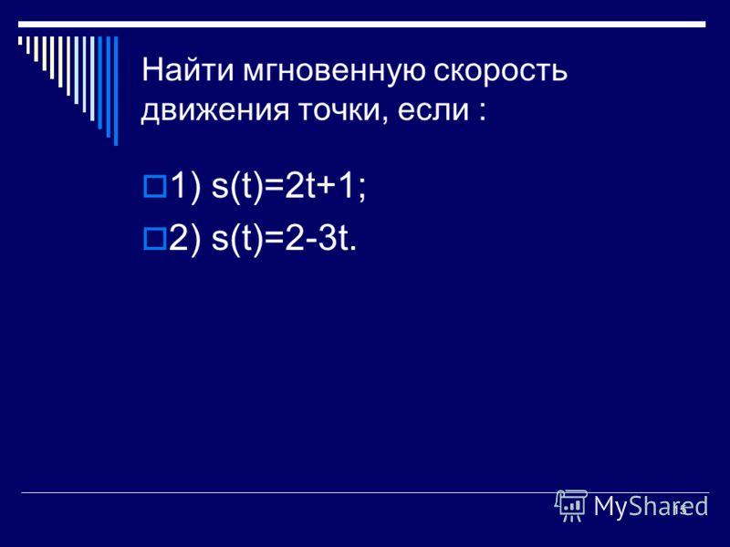 15 Найти мгновенную скорость движения точки, если : 1) s(t)=2t+1; 2) s(t)=2-3t.