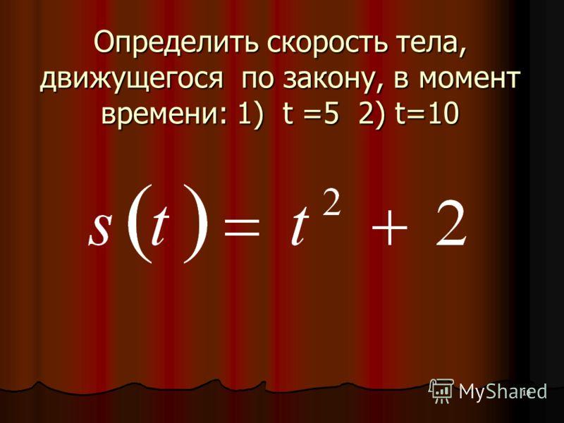 18 Определить скорость тела, движущегося по закону, в момент времени: 1) t =5 2) t=10