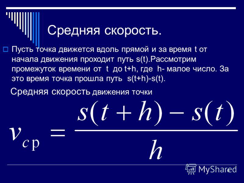 6 Средняя скорость. Пусть точка движется вдоль прямой и за время t от начала движения проходит путь s(t).Рассмотрим промежуток времени от t до t+h, где h- малое число. За это время точка прошла путь s(t+h)-s(t). Средняя скорость движения точки