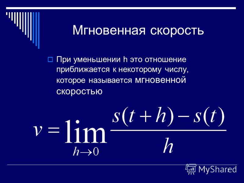 7 Мгновенная скорость При уменьшении h это отношение приближается к некоторому числу, которое называется мгновенной скоростью