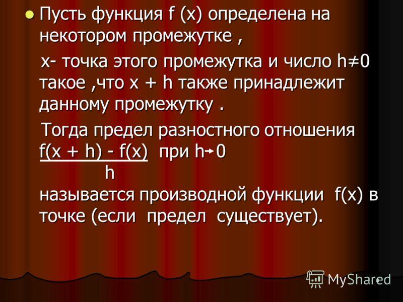 8 Пусть функция f (x) определена на некотором промежутке, Пусть функция f (x) определена на некотором промежутке, х- точка этого промежутка и число h0 такое,что х + h также принадлежит данному промежутку. х- точка этого промежутка и число h0 такое,чт