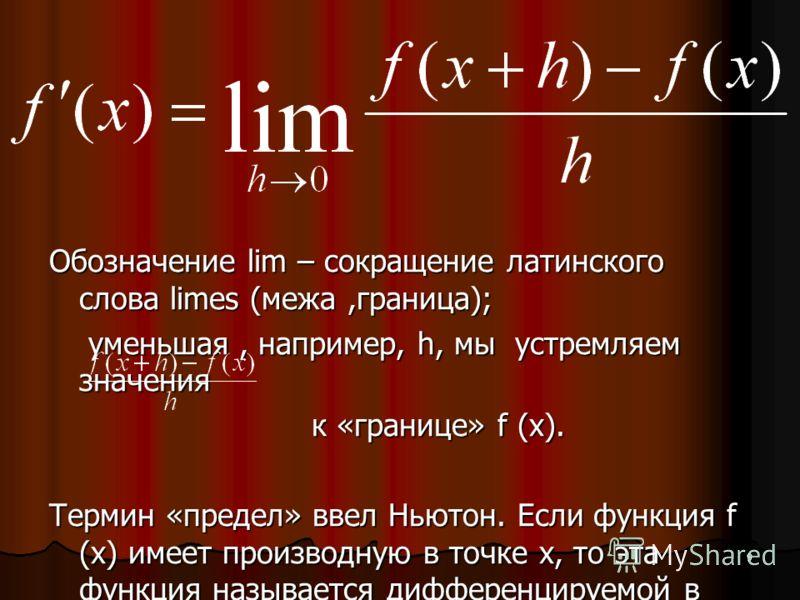 9 Обозначение lim – сокращение латинского слова limes (межа,граница); уменьшая, например, h, мы устремляем значения уменьшая, например, h, мы устремляем значения к «границе» f (x). к «границе» f (x). Термин «предел» ввел Ньютон. Если функция f (x) им