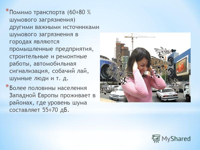 * Помимо транспорта (60÷80 % шумового загрязнения) другими важными источниками шумового загрязнения в городах являются промышленные предприятия, строительные и ремонтные работы, автомобильная сигнализация, собачий лай, шумные люди и т. д. * Более пол