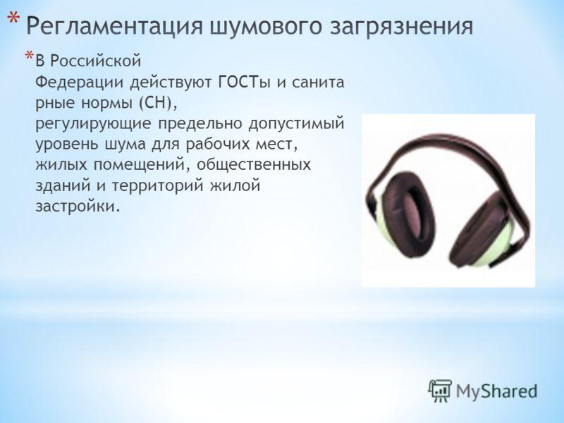 * В Российской Федерации действуют ГОСТы и санита рные нормы (СН), регулирующие предельно допустимый уровень шума для рабочих мест, жилых помещений, общественных зданий и территорий жилой застройки.