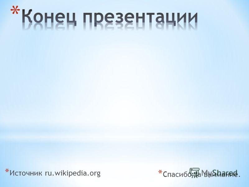 * Источник ru.wikipedia.org * Спасибо за внимание.