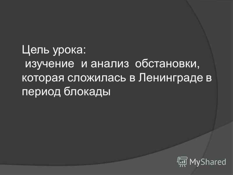 Цель урока: изучение и анализ обстановки, которая сложилась в Ленинграде в период блокады