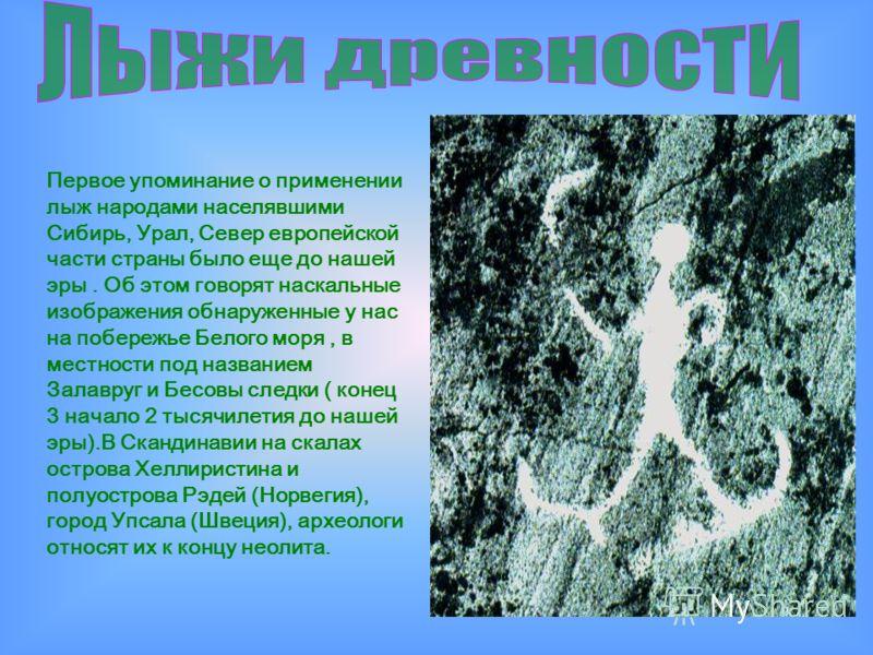 Первое упоминание о применении лыж народами населявшими Сибирь, Урал, Север европейской части страны было еще до нашей эры. Об этом говорят наскальные изображения обнаруженные у нас на побережье Белого моря, в местности под названием Залавруг и Бесов
