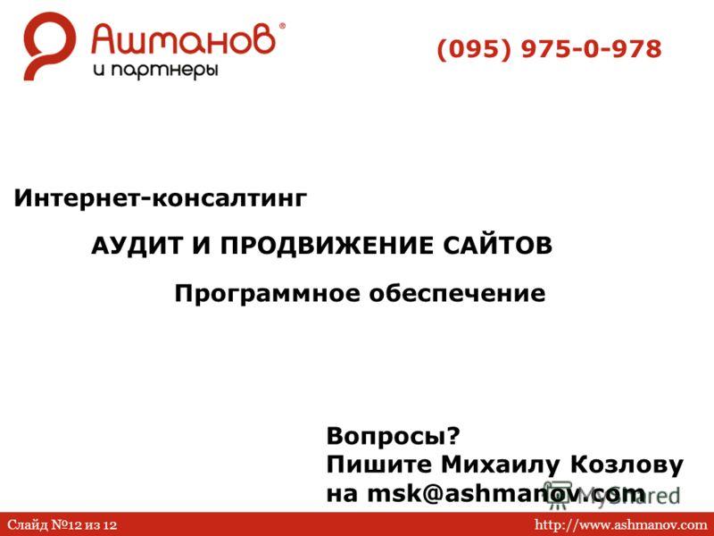 http://www.ashmanov.comСлайд 12 из 12 АУДИТ И ПРОДВИЖЕНИЕ САЙТОВ Интернет-консалтинг Программное обеспечение (095) 975-0-978 Вопросы? Пишите Михаилу Козлову на msk@ashmanov.com