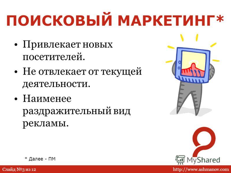 http://www.ashmanov.comСлайд 3 из 12 ПОИСКОВЫЙ МАРКЕТИНГ* Привлекает новых посетителей. Не отвлекает от текущей деятельности. Наименее раздражительный вид рекламы. * Далее - ПМ