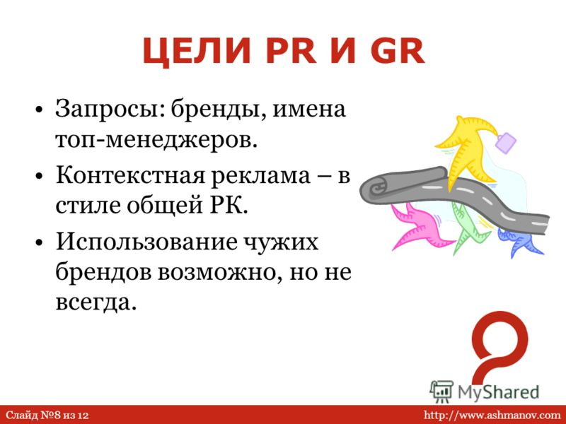 http://www.ashmanov.comСлайд 8 из 12 ЦЕЛИ PR И GR Запросы: бренды, имена топ-менеджеров. Контекстная реклама – в стиле общей РК. Использование чужих брендов возможно, но не всегда.