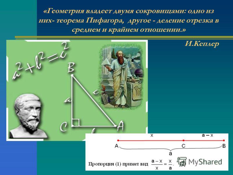 «Геометрия владеет двумя сокровищами: одно из них- теорема Пифагора, другое - деление отрезка в среднем и крайнем отношении.» И.Кеплер