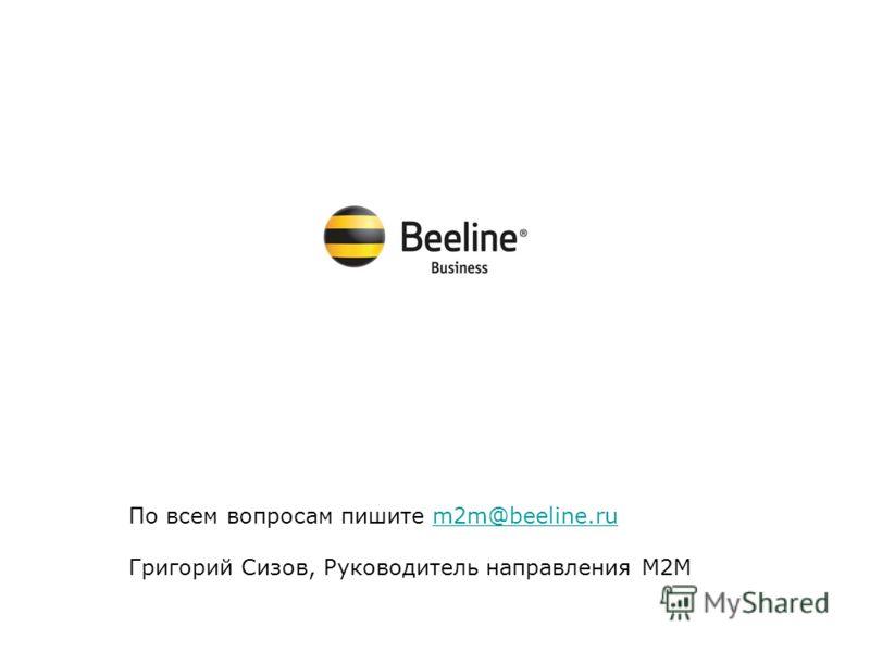 3G b2b По всем вопросам пишите m2m@beeline.rum2m@beeline.ru Григорий Сизов, Руководитель направления М2М