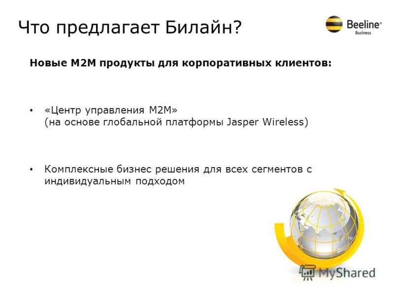 Что предлагает Билайн? Новые М2М продукты для корпоративных клиентов: «Центр управления М2М» (на основе глобальной платформы Jasper Wireless) Комплексные бизнес решения для всех сегментов с индивидуальным подходом