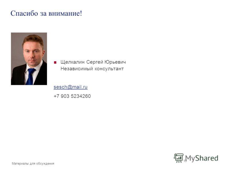 Материалы для обсуждения 19 Спасибо за внимание! Щелкалин Сергей Юрьевич Независимый консультант sesch@mail.ru +7 903 5234260