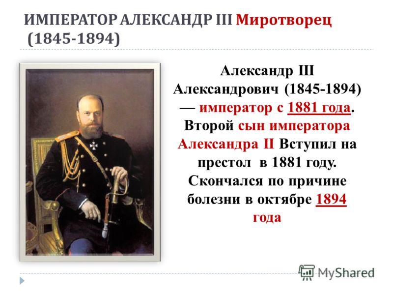 ИМПЕРАТОР АЛЕКСАНДР III Миротворец (1845-1894) Александр III Александрович (1845-1894) император с 1881 года. Второй сын императора Александра II Вступил на престол в 1881 году. Скончался по причине болезни в октябре 1894 года
