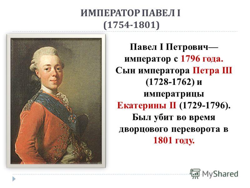 ИМПЕРАТОР ПАВЕЛ I (1754-1801) Павел I Петрович император с 1796 года. Сын императора Петра III (1728-1762) и императрицы Екатерины II (1729-1796). Был убит во время дворцового переворота в 1801 году.