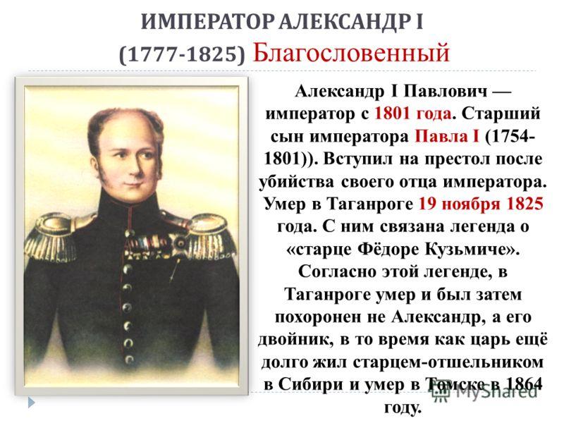 ИМПЕРАТОР АЛЕКСАНДР I (1777-1825) Благословенный Александр I Павлович император с 1801 года. Старший сын императора Павла I (1754- 1801)). Вступил на престол после убийства своего отца императора. Умер в Таганроге 19 ноября 1825 года. С ним связана л