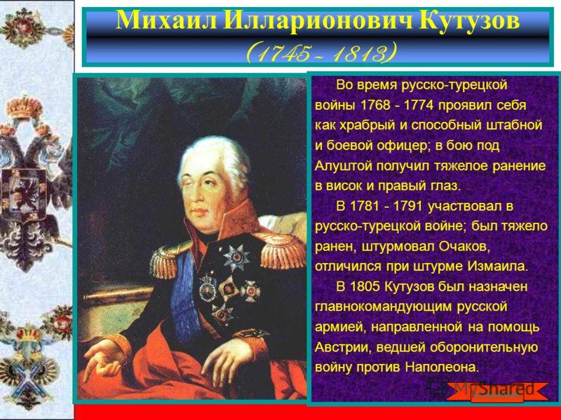 Михаил Илларионович Кутузов (1745 – 1813) Во время русско-турецкой войны 1768 - 1774 проявил себя как храбрый и способный штабной и боевой офицер; в бою под Алуштой получил тяжелое ранение в висок и правый глаз. В 1781 - 1791 участвовал в русско-туре