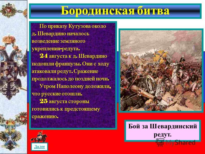 Бородинская битва Бой за Шевардинский редут. По приказу Кутузова около д. Шевардино началось возведение земляного укрепления - редута. 24 августа к д. Шевардино подошли французы. Они с ходу атаковали редут. Сражение продолжалось до поздней ночи. Утро