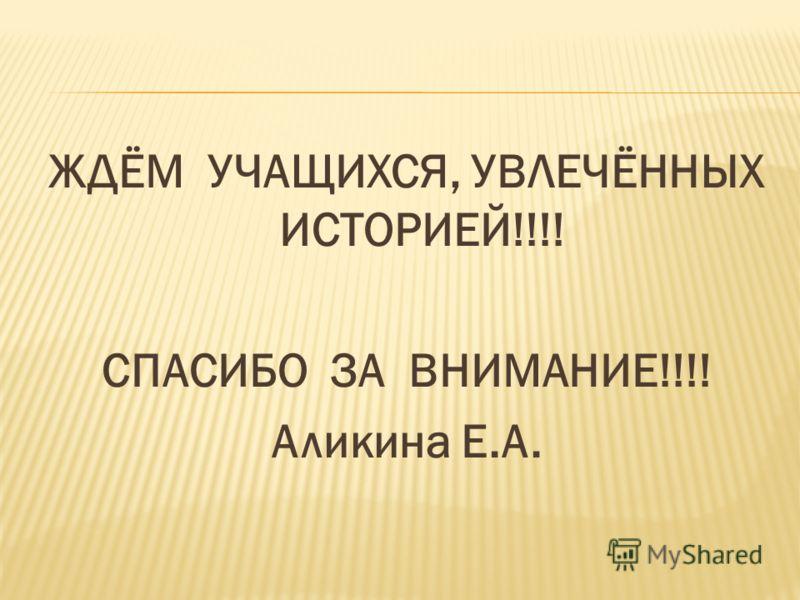 ЖДЁМ УЧАЩИХСЯ, УВЛЕЧЁННЫХ ИСТОРИЕЙ!!!! СПАСИБО ЗА ВНИМАНИЕ!!!! Аликина Е.А.