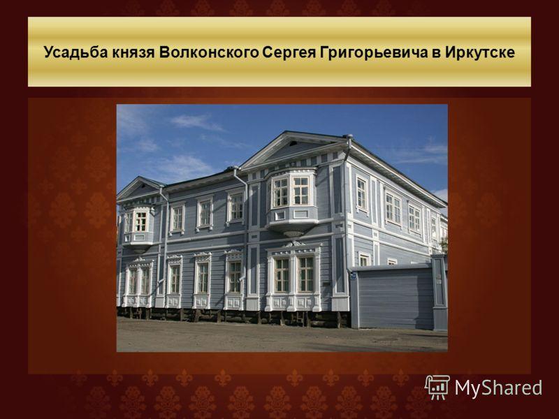 Усадьба князя Волконского Сергея Григорьевича в Иркутске