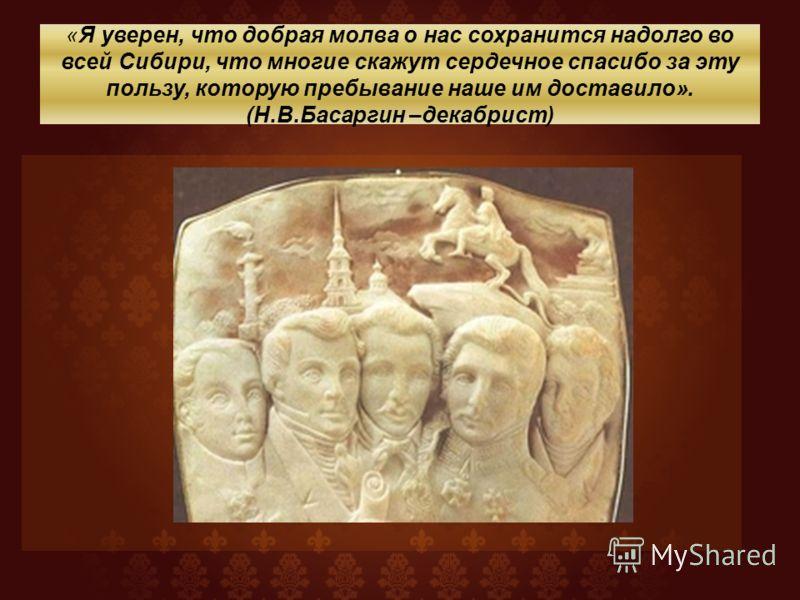 «Я уверен, что добрая молва о нас сохранится надолго во всей Сибири, что многие скажут сердечное спасибо за эту пользу, которую пребывание наше им доставило». (Н.В.Басаргин –декабрист)