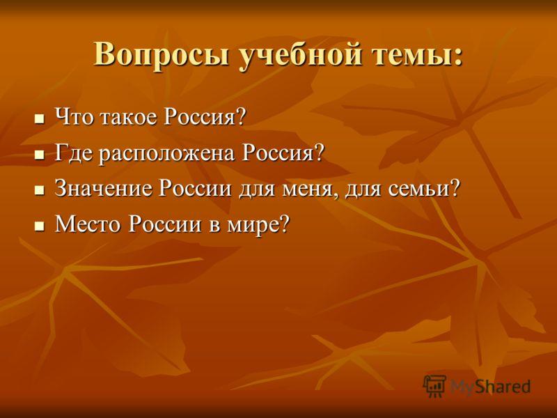 Вопросы учебной темы: Что такое Россия? Что такое Россия? Где расположена Россия? Где расположена Россия? Значение России для меня, для семьи? Значение России для меня, для семьи? Место России в мире? Место России в мире?