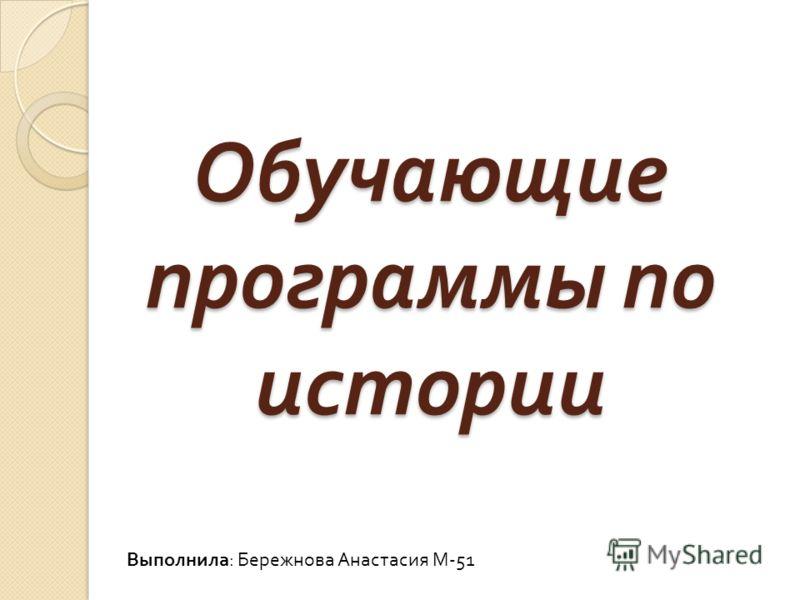 Обучающие программы по истории Выполнила : Бережнова Анастасия М -51