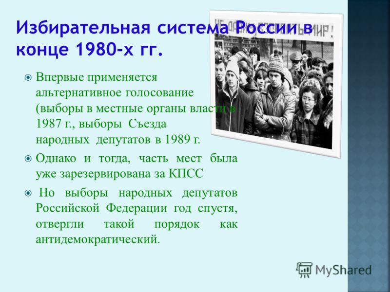 Впервые применяется альтернативное голосование (выборы в местные органы власти в 1987 г., выборы Съезда народных депутатов в 1989 г. Однако и тогда, часть мест была уже зарезервирована за КПСС Но выборы народных депутатов Российской Федерации год спу