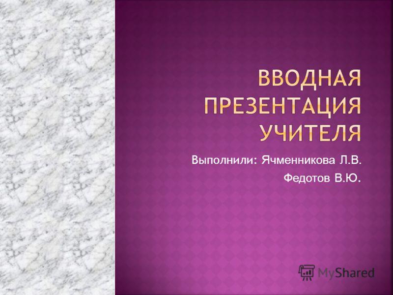 Выполнили: Ячменникова Л.В. Федотов В.Ю.