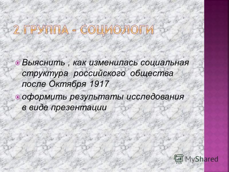 Выяснить, как изменилась социальная структура российского общества после Октября 1917 оформить результаты исследования в виде презентации