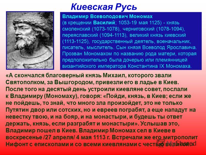 Киевская Русь Владимир Всеволодович Мономах (в крещении Василий; 1053-19 мая 1125) - князь смоленский (1073-1078), черниговский (1078-1094), переяславский (1094-1113), великий князь киевский (1113-1125), государственный деятель, военачальник, писател
