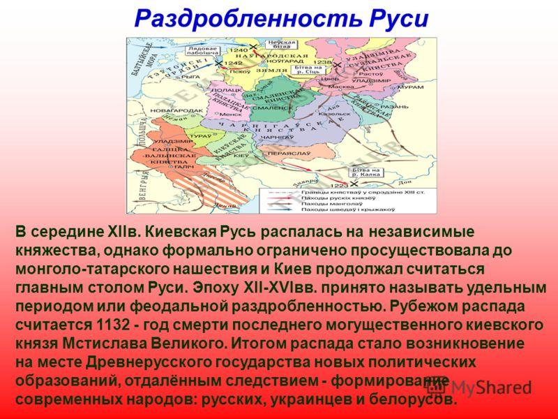 Раздробленность Руси В середине XIIв. Киевская Русь распалась на независимые княжества, однако формально ограничено просуществовала до монголо-татарского нашествия и Киев продолжал считаться главным столом Руси. Эпоху XII-XVIвв. принято называть удел
