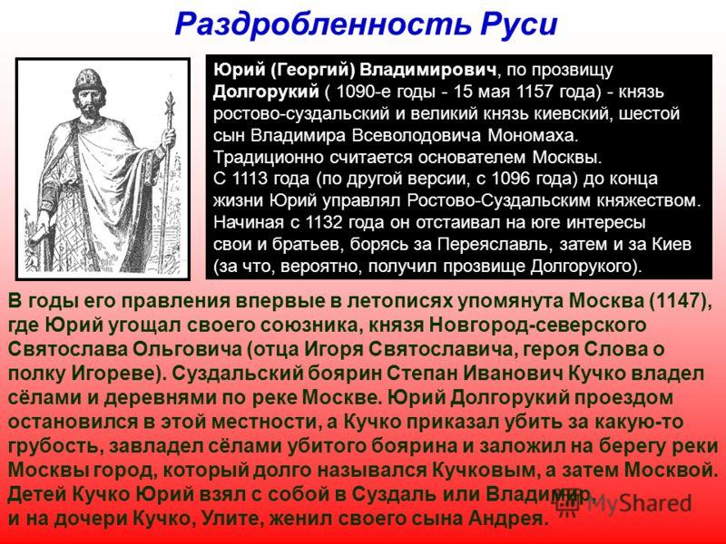 Юрий (Георгий) Владимирович, по прозвищу Долгорукий ( 1090-е годы - 15 мая 1157 года) - князь ростово-суздальский и великий князь киевский, шестой сын Владимира Всеволодовича Мономаха. Традиционно считается основателем Москвы. С 1113 года (по другой