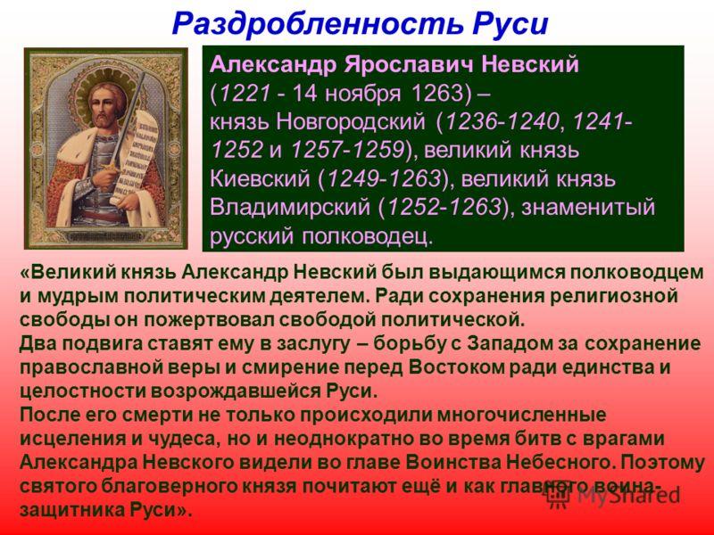 Раздробленность Руси Александр Ярославич Невский (1221 - 14 ноября 1263) – князь Новгородский (1236-1240, 1241- 1252 и 1257-1259), великий князь Киевский (1249-1263), великий князь Владимирский (1252-1263), знаменитый русский полководец. «Великий кня