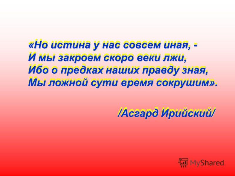 «Но истина у нас совсем иная, - И мы закроем скоро веки лжи, Ибо о предках наших правду зная, Мы ложной сути время сокрушим». /Асгард Ирийский/ «Но истина у нас совсем иная, - И мы закроем скоро веки лжи, Ибо о предках наших правду зная, Мы ложной су