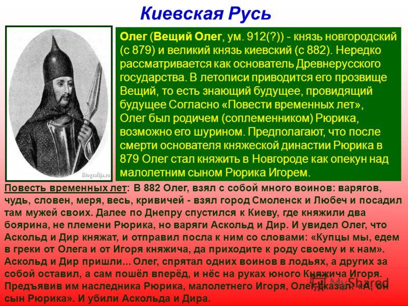 Олег (Вещий Олег, ум. 912(?)) - князь новгородский (с 879) и великий князь киевский (с 882). Нередко рассматривается как основатель Древнерусского государства. В летописи приводится его прозвище Вещий, то есть знающий будущее, провидящий будущее Согл