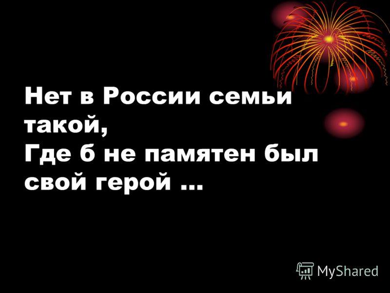 Нет в России семьи такой, Где б не памятен был свой герой …